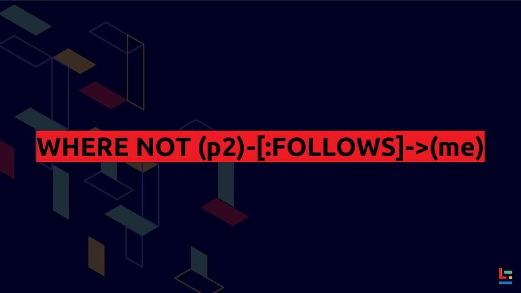 WHERE NOT (p2)-[:FOLLOWS]->(me)