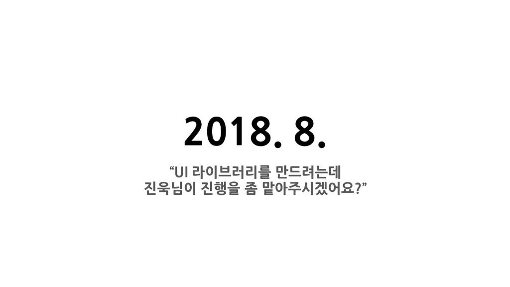 """2018. 8. """"UI 라이브러리를 만드려는데 진욱님이 진행을 좀 맡아주시겠어요?"""""""