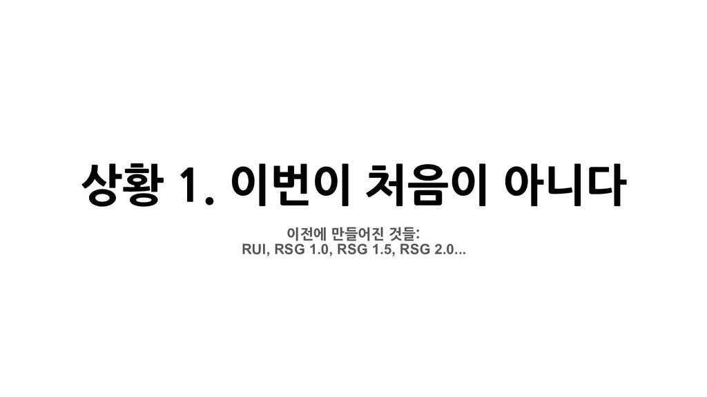 상황 1. 이번이 처음이 아니다 이전에 만들어진 것들: RUI, RSG 1.0, RS...