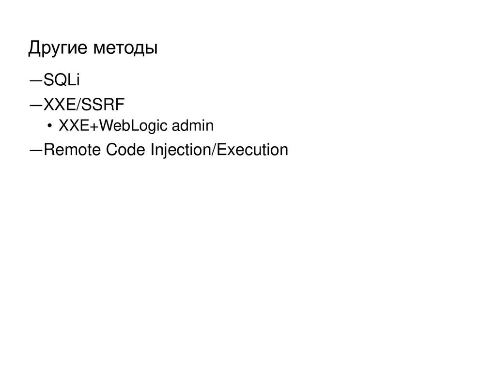 Другие методы ―SQLi ―XXE/SSRF • XXE+WebLogic ad...