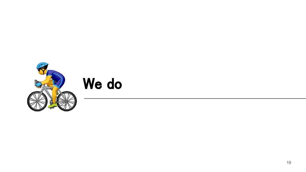 We do 19