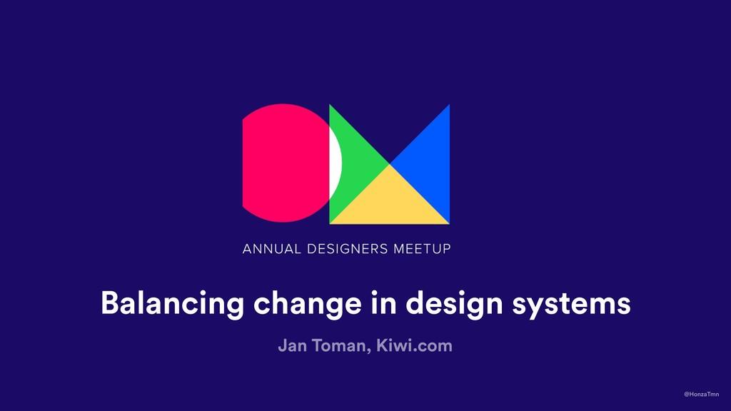 Balancing change in design systems Jan Toman, K...