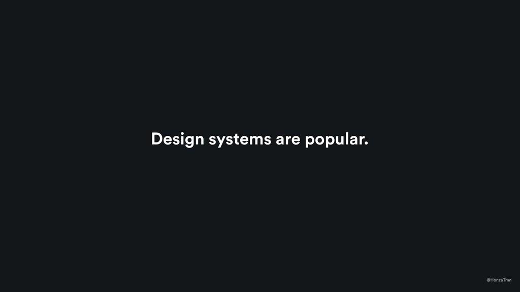 Design systems are popular. @HonzaTmn