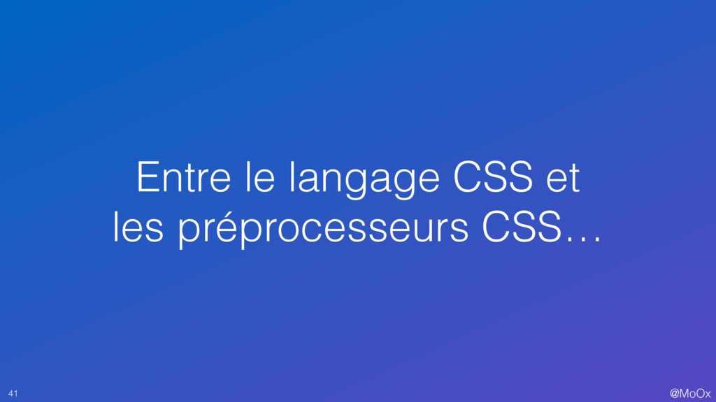@MoOx Entre le langage CSS et les préprocesseur...