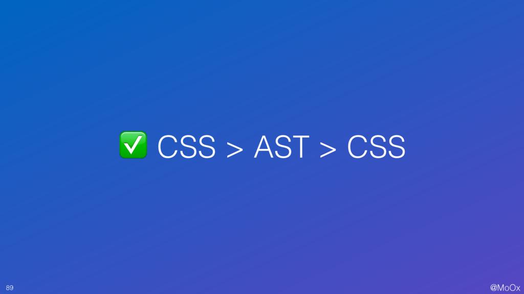 @MoOx ✅ CSS > AST > CSS 89