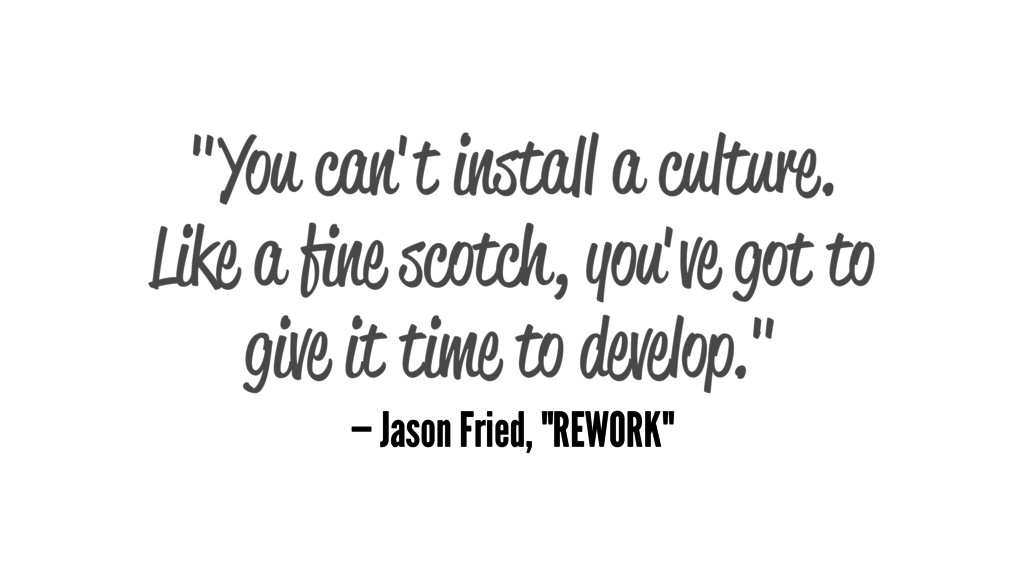 """You can't install a culture. Like a fine scotch..."