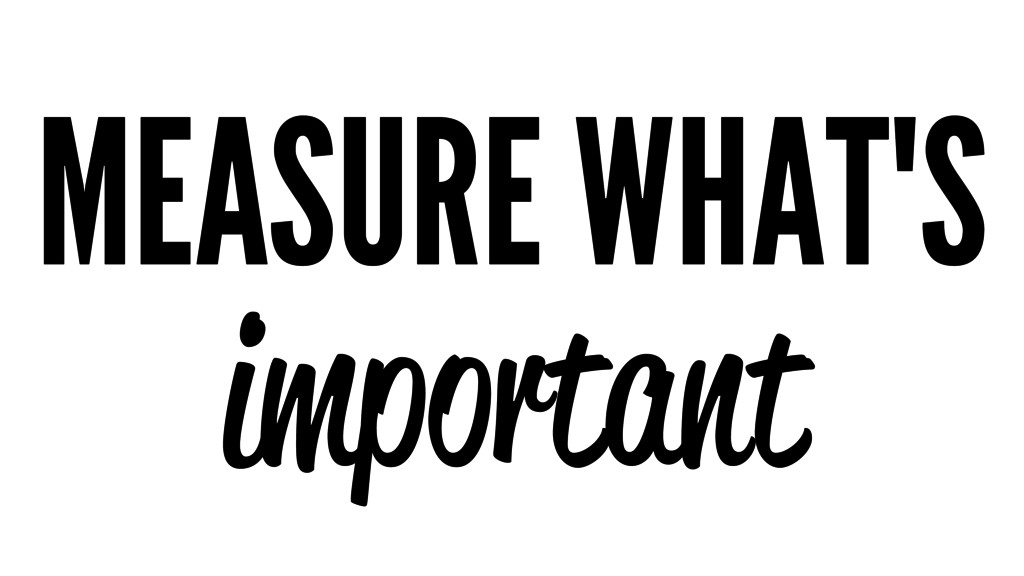 MEASURE WHAT'S important