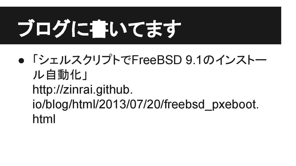 ブログに書いてます ● 「シェルスクリプトでFreeBSD 9.1のインストー ル自動化」 h...