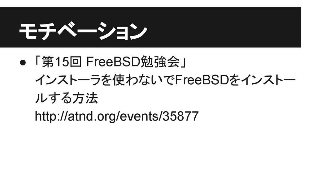 モチベーション ● 「第15回 FreeBSD勉強会」 インストーラを使わないでFreeBSD...