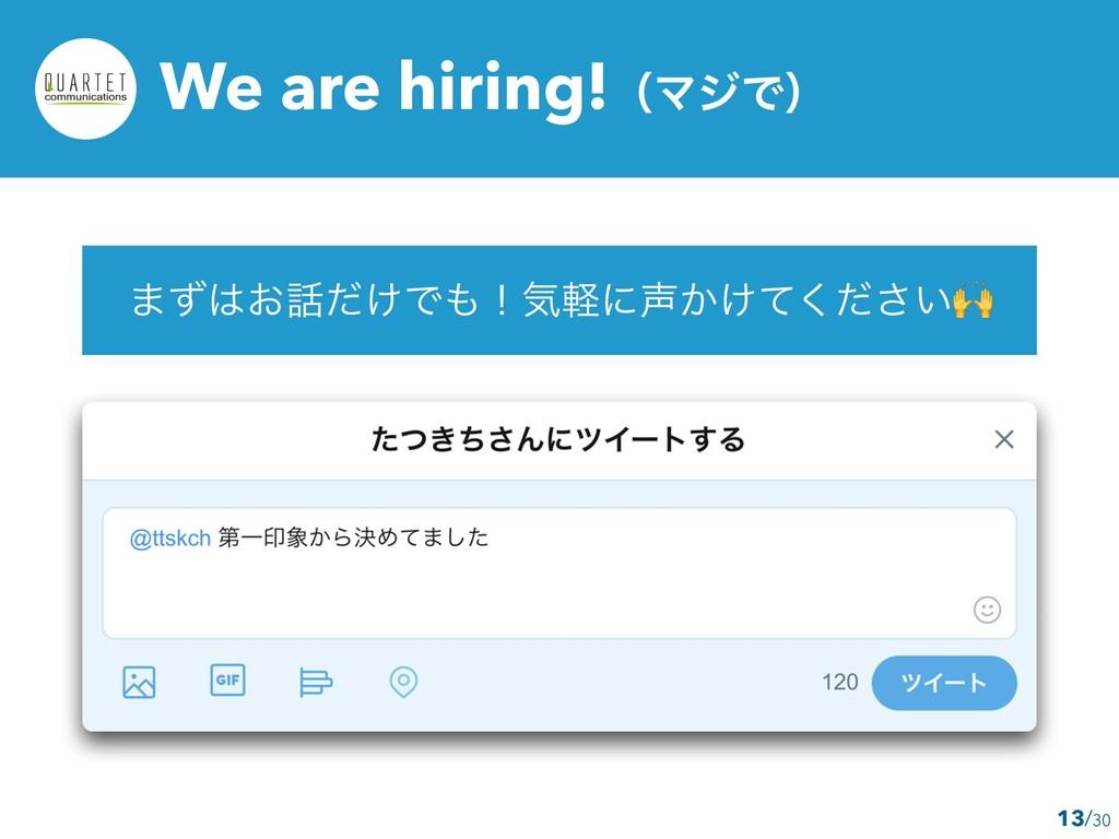 /30 We are hiring!ʢϚδͰʣ ·͓͚ͣͩͰʂؾܰʹ͔͚͍ͯͩ͘͞ 13