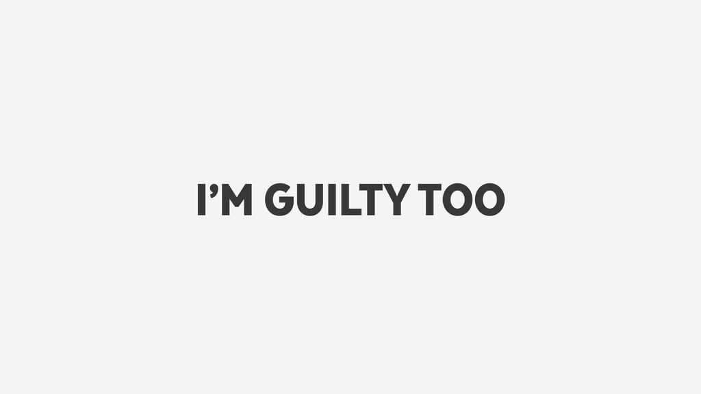 I'M GUILTY TOO