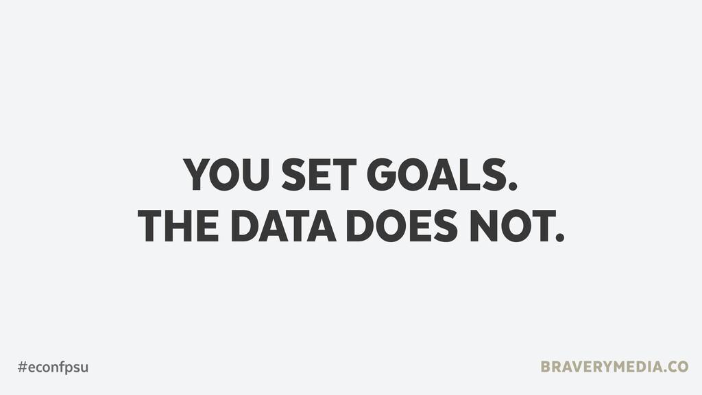 BRAVERYMEDIA.CO YOU SET GOALS. THE DATA DOES NO...