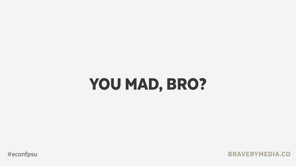 BRAVERYMEDIA.CO YOU MAD, BRO? #econfpsu