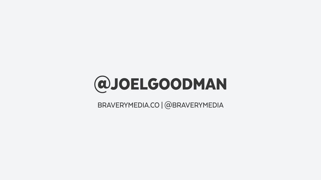 @JOELGOODMAN BRAVERYMEDIA.CO   @BRAVERYMEDIA