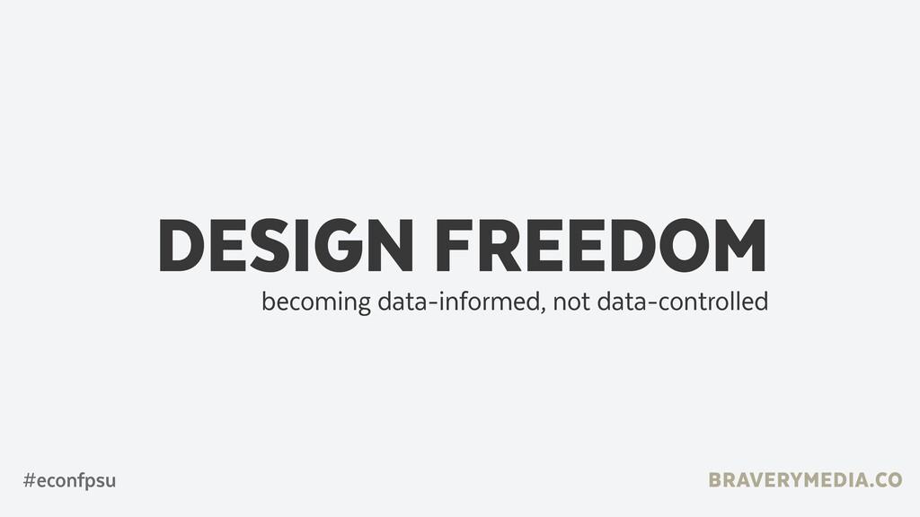 DESIGN FREEDOM becoming data-informed, not data...