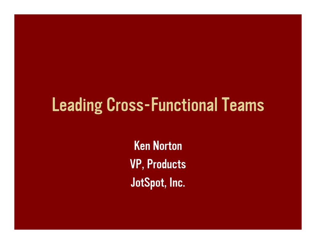 Leading Cross-Functional Teams Ken Norton VP, P...