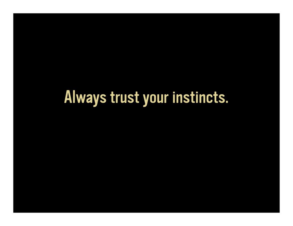 Always trust your instincts.