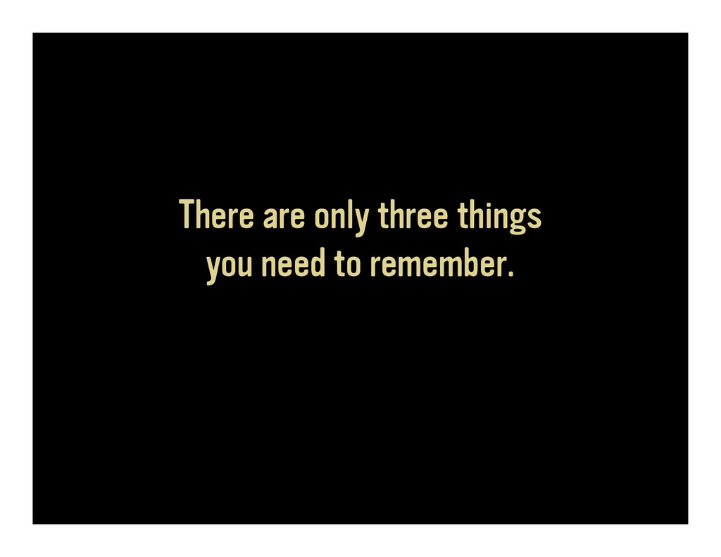 There are only three things you need to remembe...