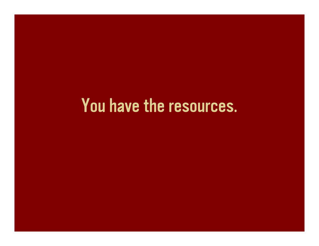 You have the resources.