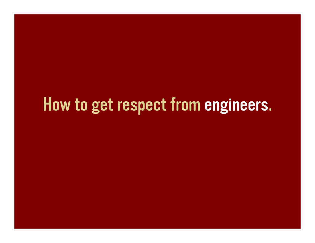 How to get respect from engineers.