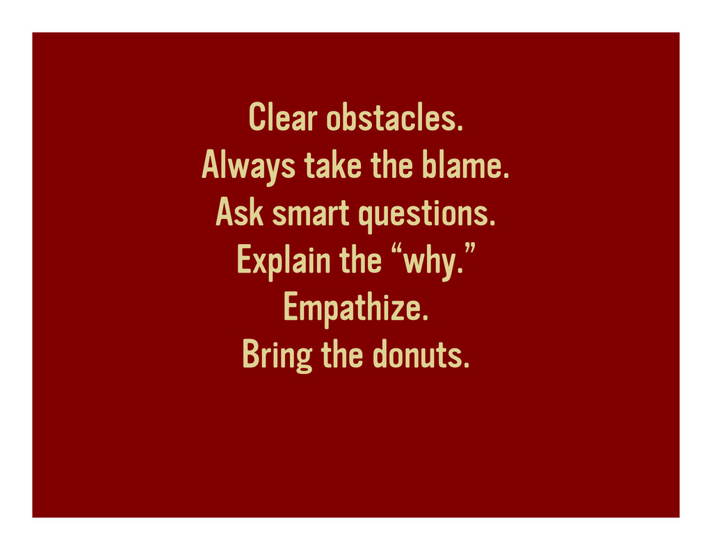 Clear obstacles. Always take the blame. Ask sma...