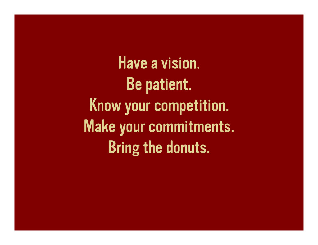 Have a vision. Be patient. Know your competitio...