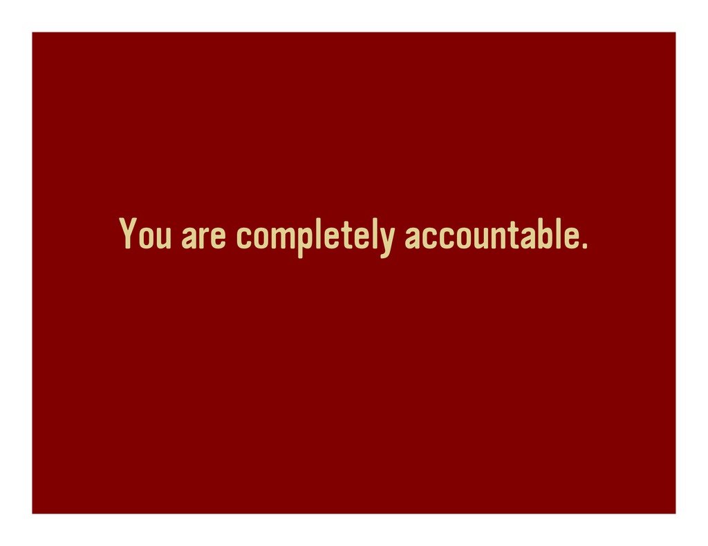 You are completely accountable.