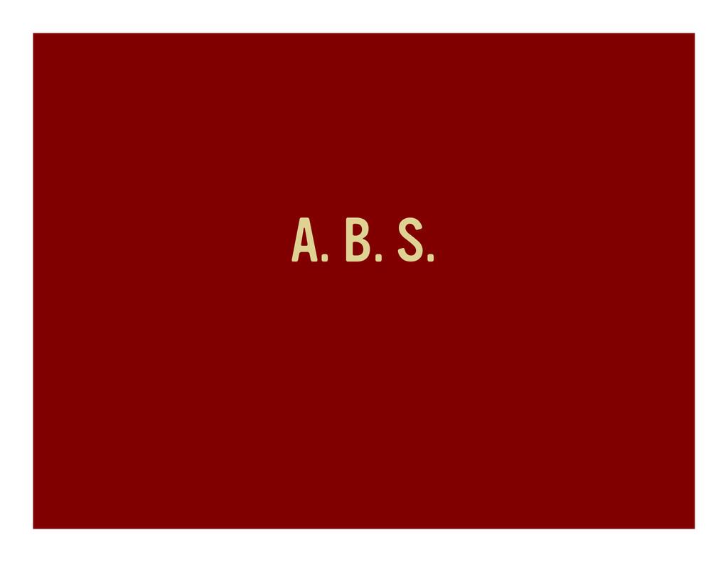 A. B. S.