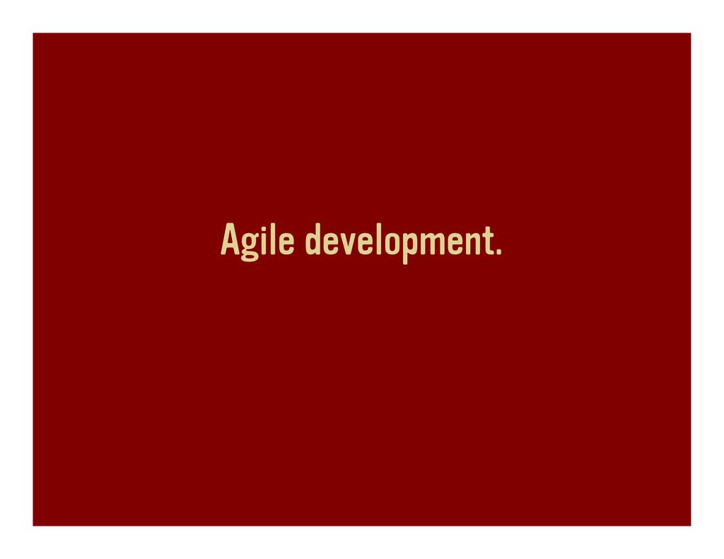 Agile development.