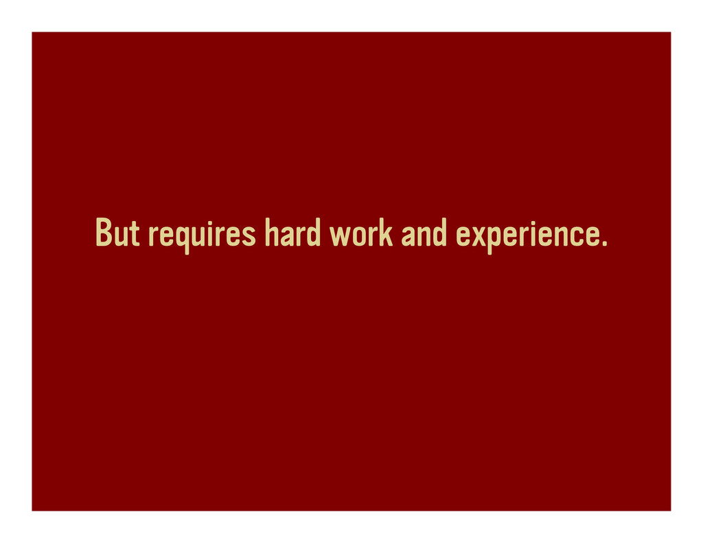 But requires hard work and experience.