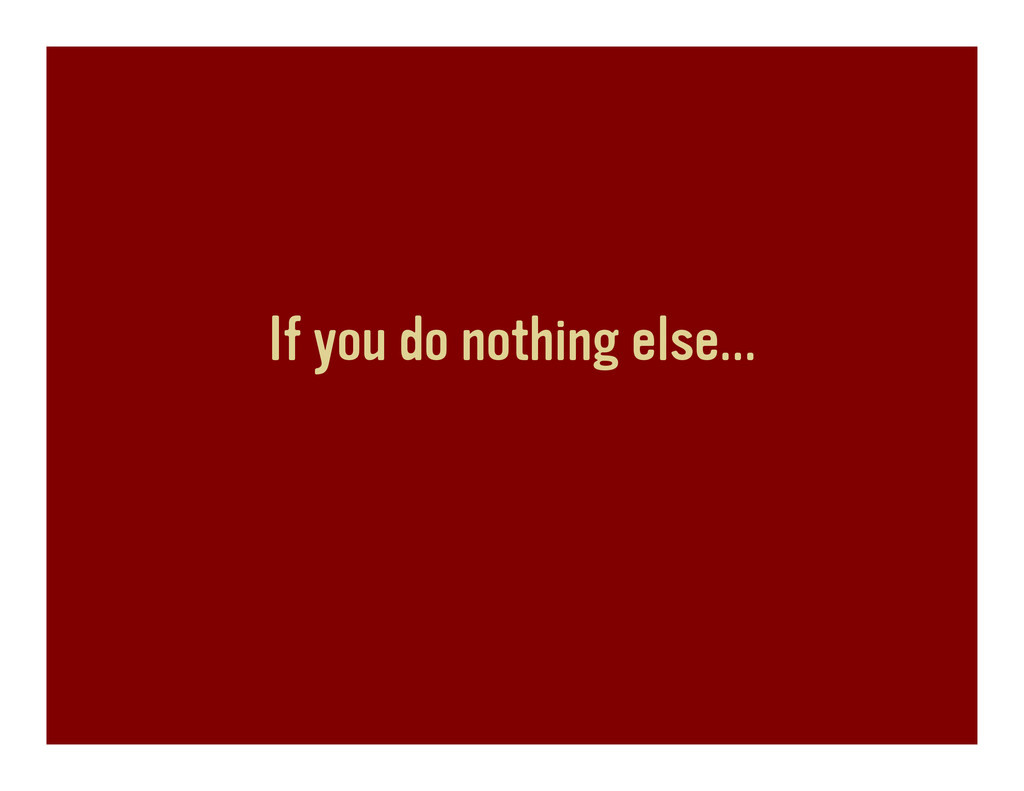 If you do nothing else…