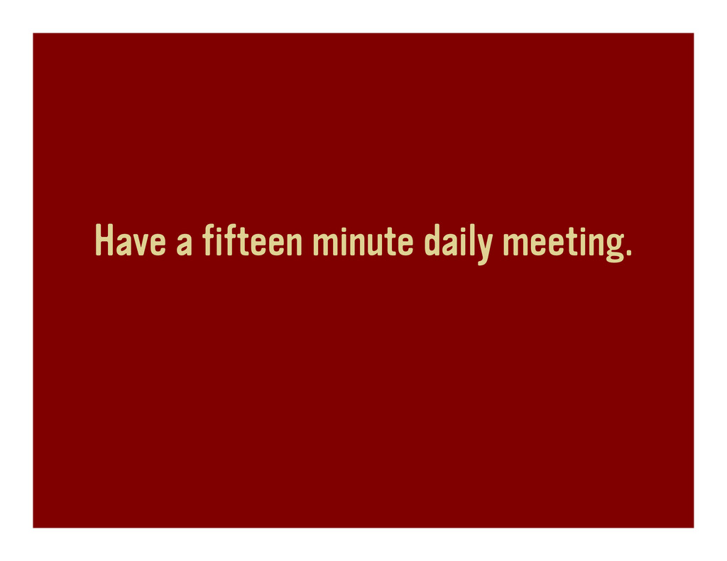Have a fifteen minute daily meeting.