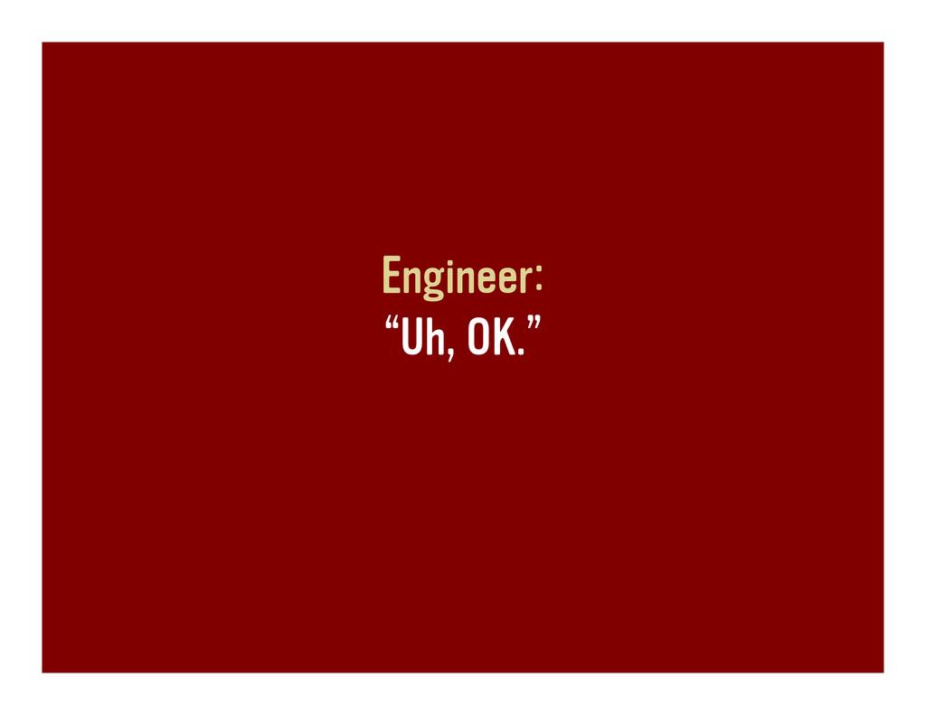 """Engineer: """"Uh, OK."""""""