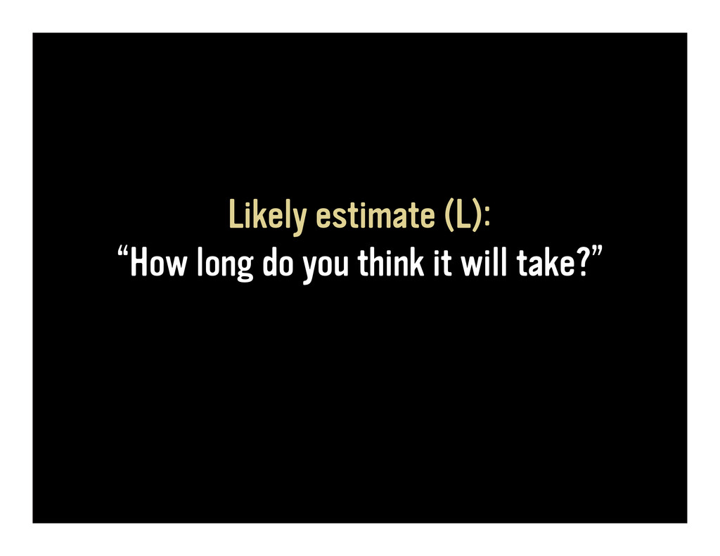 "Likely estimate (L): ""How long do you think it ..."