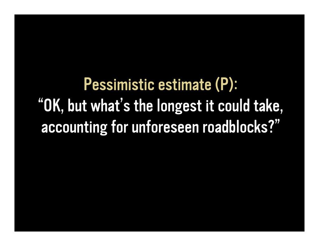 """Pessimistic estimate (P): """"OK, but what's the l..."""