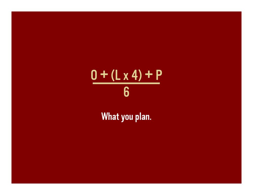 O + (L x 4) + P 6 What you plan.