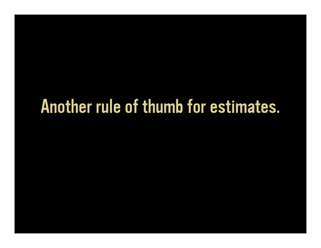 Another rule of thumb for estimates.