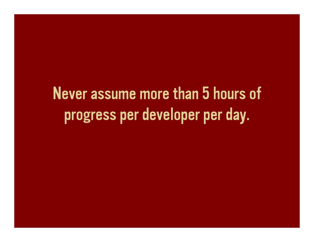 Never assume more than 5 hours of progress per ...