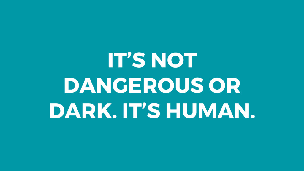 IT'S NOT DANGEROUS OR DARK. IT'S HUMAN.