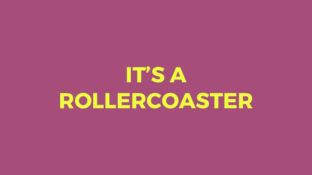 IT'S A ROLLERCOASTER