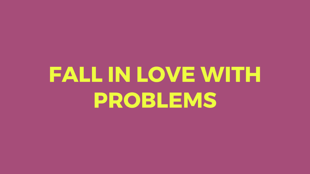 FALL IN LOVE WITH PROBLEMS