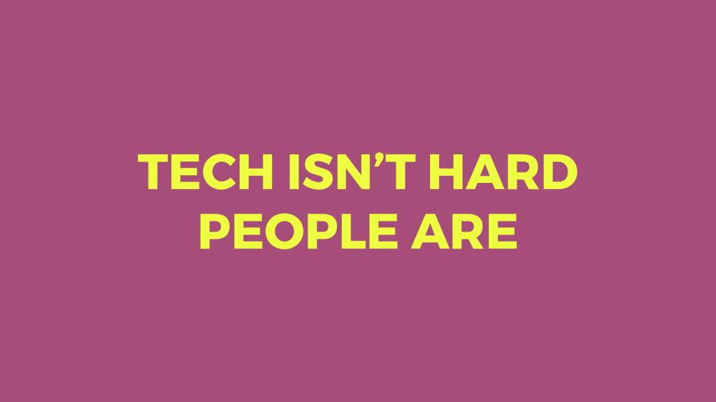 TECH ISN'T HARD PEOPLE ARE