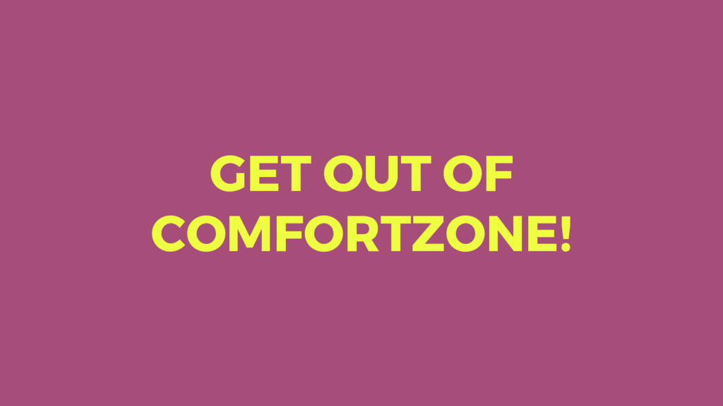 GET OUT OF COMFORTZONE!