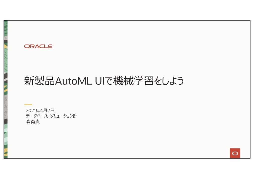 新製品AutoML UIで機械学習をしよう 2021年4⽉7⽇ データベース・ソリューション部...
