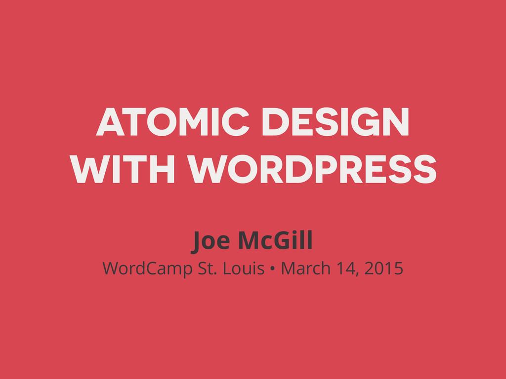 ATOMIC DESIGN WITH WORDPRESS Joe McGill WordCa...
