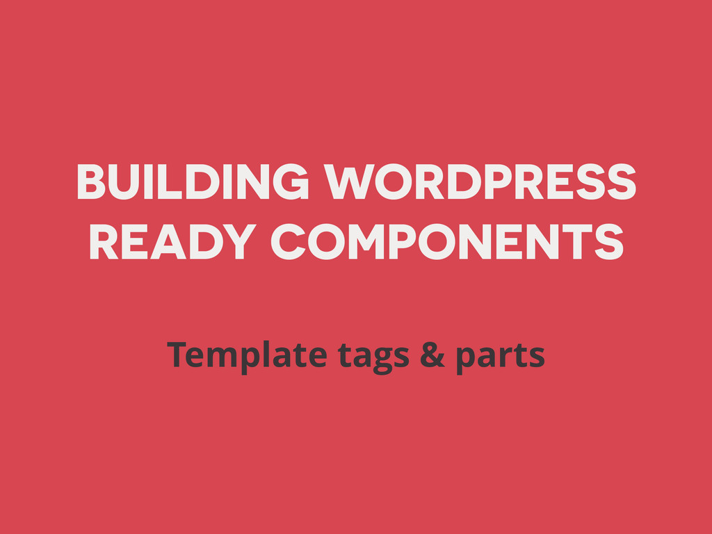 BUILDING WORDPRESS READY COMPONENTS Template ta...