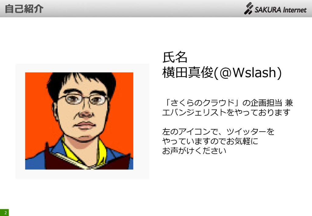 2 氏名 横田真俊(@Wslash) 「さくらのクラウド」の企画担当 兼 エバンジェリストをや...