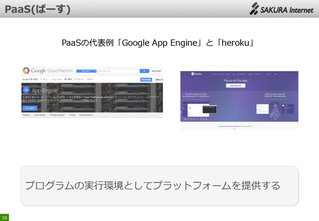 18 プログラムの実行環境としてプラットフォームを提供する PaaSの代表例「Google A...