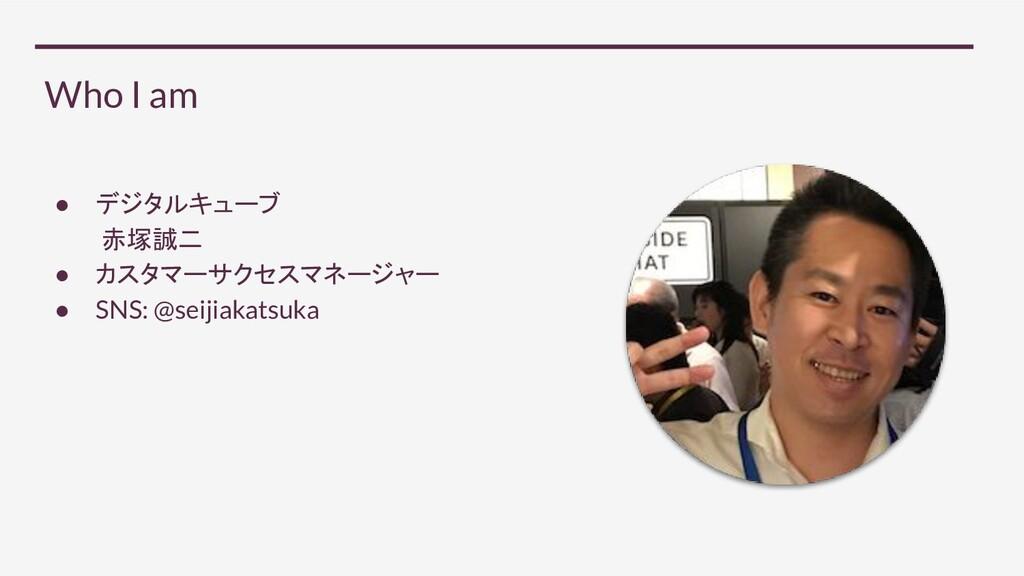 Who I am ● デジタルキューブ 赤塚誠二 ● カスタマーサクセスマネージャー ● SN...
