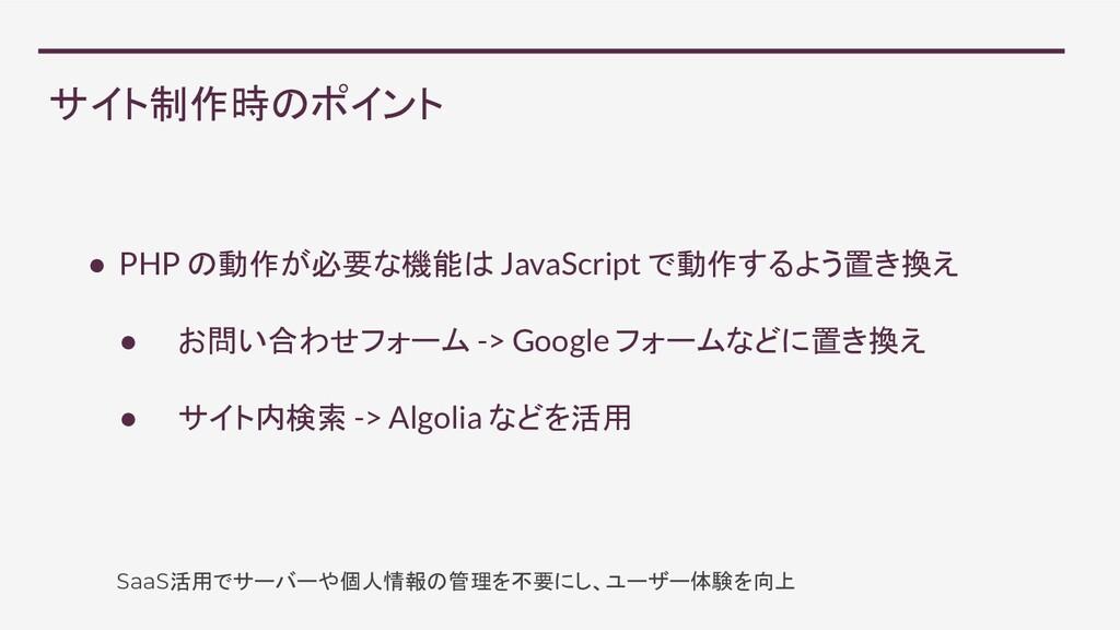 サイト制作時のポイント ● PHP の動作が必要な機能は JavaScript で動作するよう...